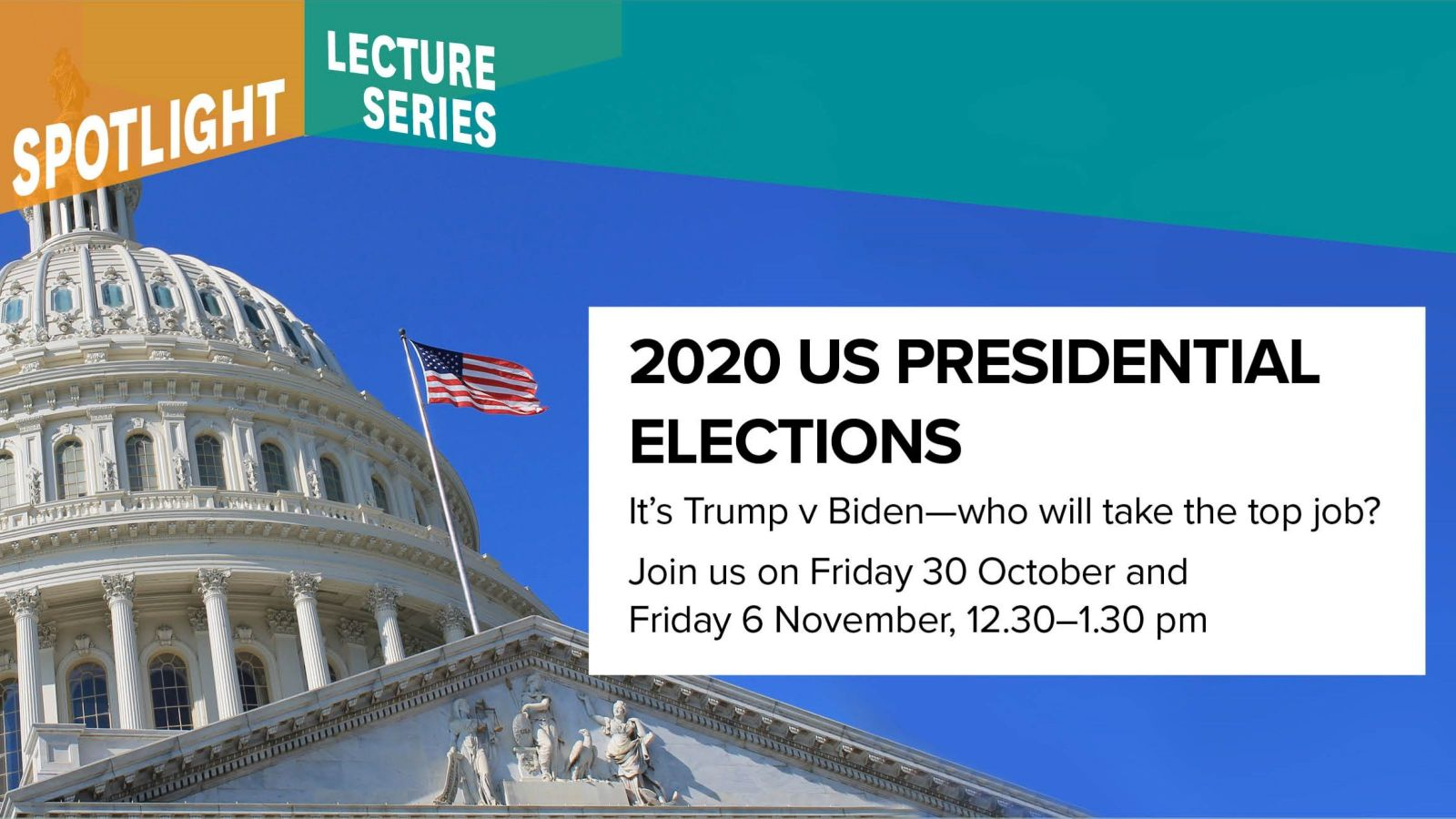 Banner image with United States Congress building, and text that reads 'Spotlight Lecture Series, 2020 US Presidential Elections, It's Trump v Biden – who will take the top job? Join us on Friday 30 October and Friday 6 November, 12.30–1.30 pm'