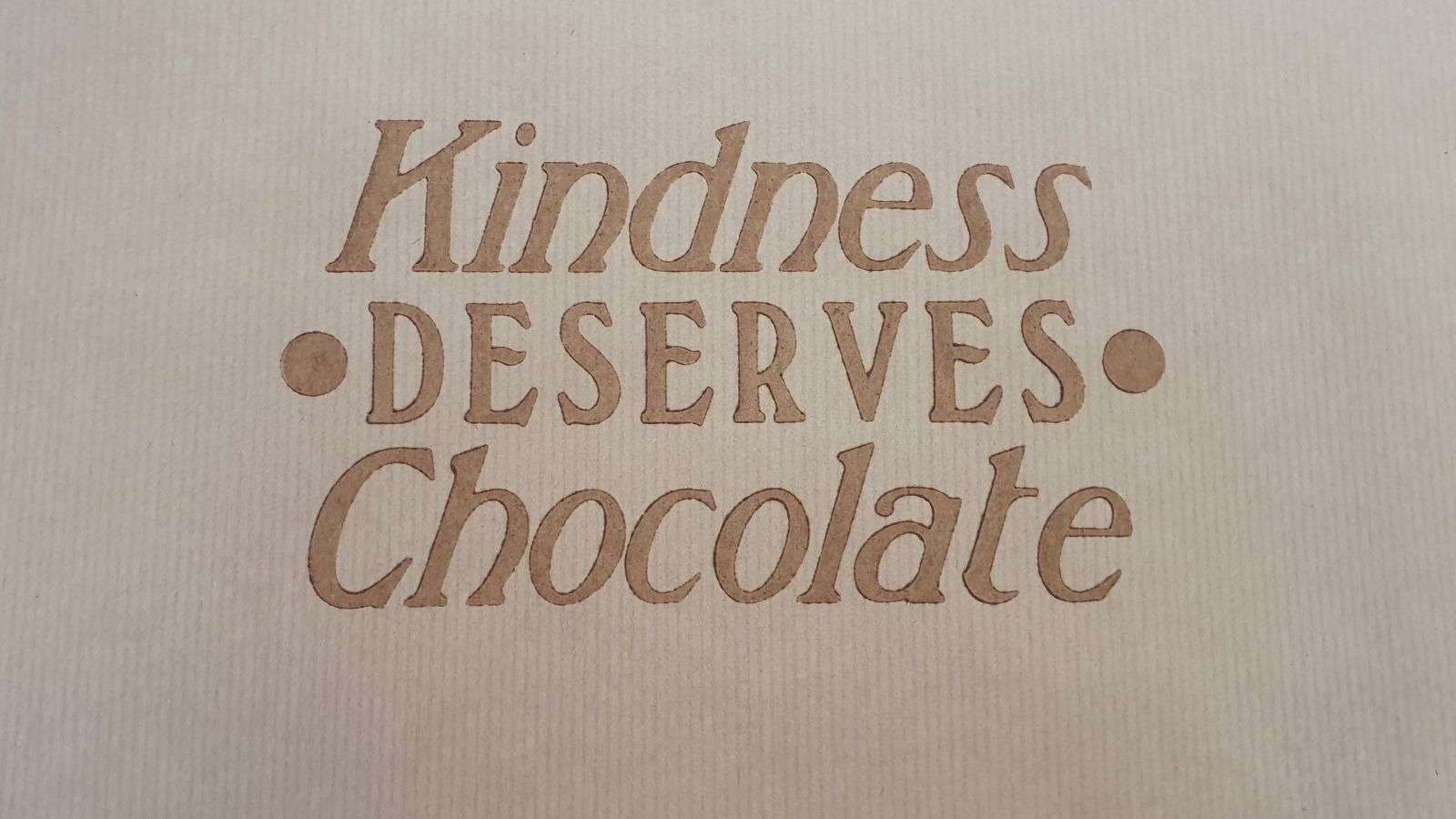 'Kindness deserves chocolate' printed with chocolate as ink.