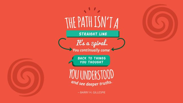 "A read banner that reads ""The path isn't a straight line. It's a spiral. You continually back to the things you thought you understood and see deeper truths. – Barry H. Gillespie""."